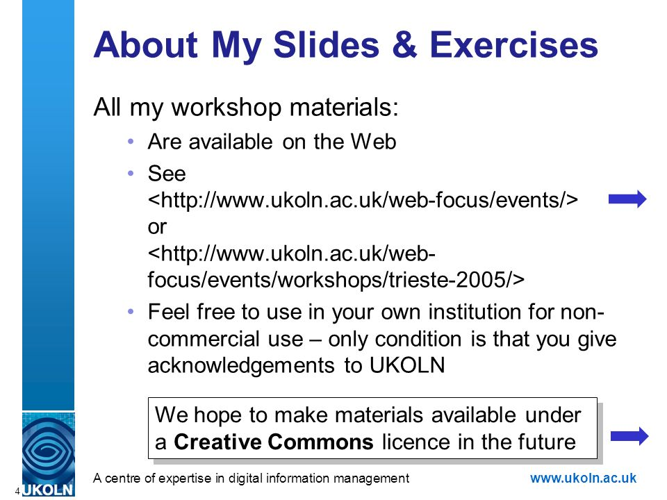 A centre of expertise in digital information managementwww.ukoln.ac.uk 4 About My Slides & Exercises All my workshop materials: Are available on the Web See or Feel free to use in your own institution for non- commercial use – only condition is that you give acknowledgements to UKOLN We hope to make materials available under a Creative Commons licence in the future We hope to make materials available under a Creative Commons licence in the future
