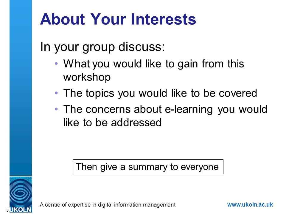 A centre of expertise in digital information managementwww.ukoln.ac.uk 8 About Your Interests In your group discuss: What you would like to gain from this workshop The topics you would like to be covered The concerns about e-learning you would like to be addressed Then give a summary to everyone