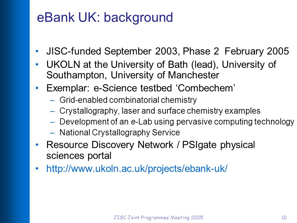 JISC Joint Programmes Meeting 200510 eBank UK: background JISC-funded September 2003, Phase 2 February 2005 UKOLN at the University of Bath (lead), University of Southampton, University of Manchester Exemplar: e-Science testbed Combechem –Grid-enabled combinatorial chemistry –Crystallography, laser and surface chemistry examples –Development of an e-Lab using pervasive computing technology –National Crystallography Service Resource Discovery Network / PSIgate physical sciences portal http://www.ukoln.ac.uk/projects/ebank-uk/