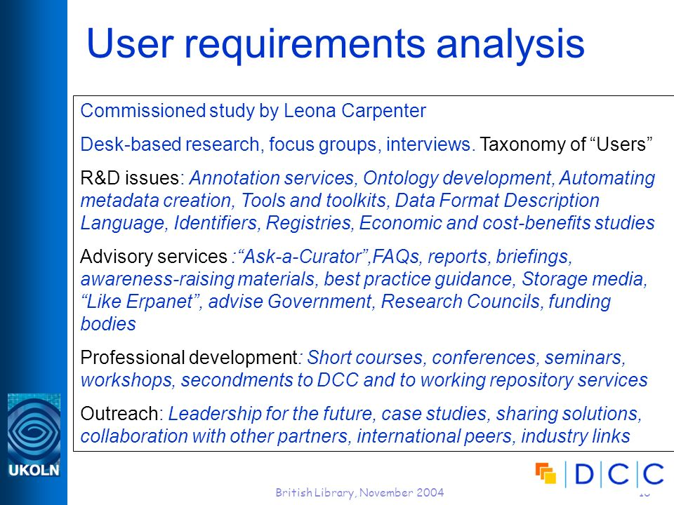 British Library, November 200416 User requirements analysis Commissioned study by Leona Carpenter Desk-based research, focus groups, interviews. Taxon
