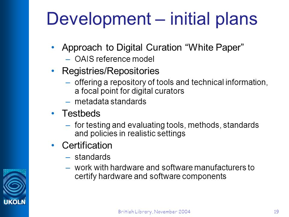 British Library, November 200419 Development – initial plans Approach to Digital Curation White Paper –OAIS reference model Registries/Repositories –o