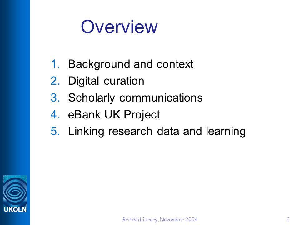 British Library, November 20042 Overview 1.Background and context 2.Digital curation 3.Scholarly communications 4.eBank UK Project 5.Linking research