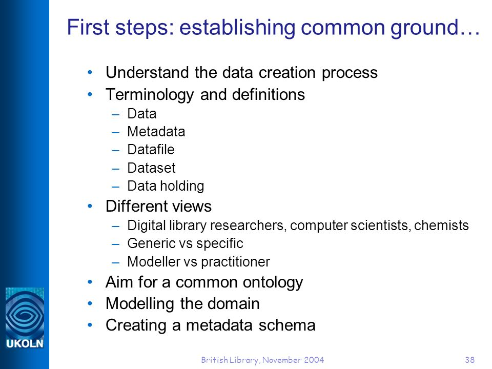 British Library, November 200438 First steps: establishing common ground… Understand the data creation process Terminology and definitions –Data –Meta