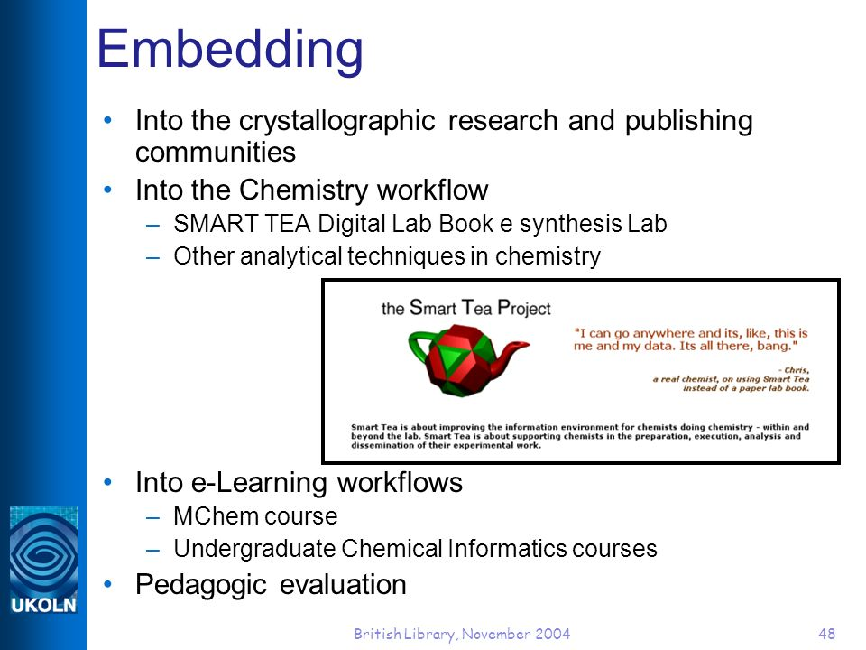 British Library, November 200448 Embedding Into the crystallographic research and publishing communities Into the Chemistry workflow –SMART TEA Digita