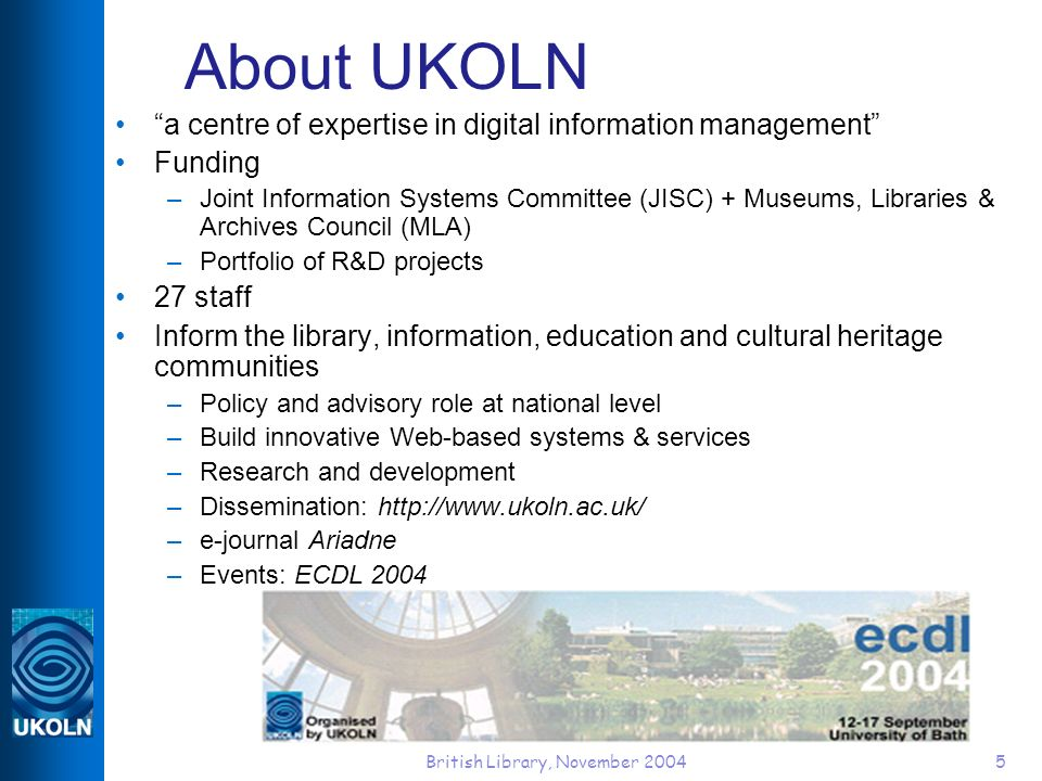 British Library, November 20045 About UKOLN a centre of expertise in digital information management Funding –Joint Information Systems Committee (JISC