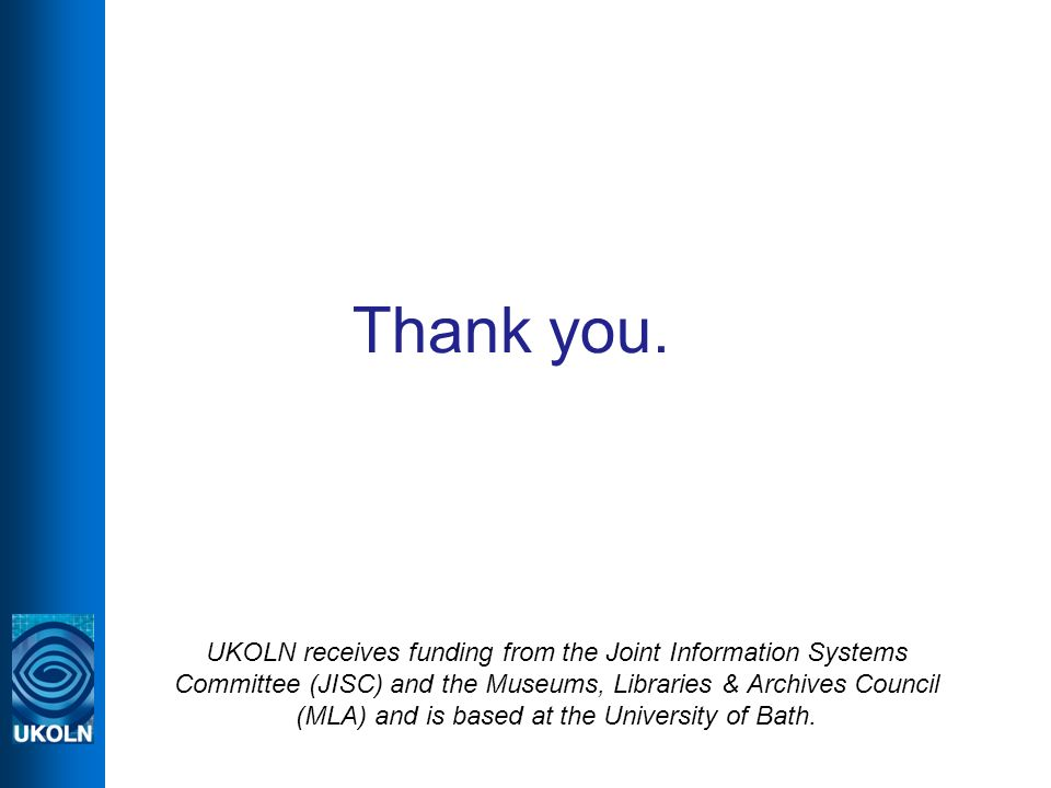 Thank you. UKOLN receives funding from the Joint Information Systems Committee (JISC) and the Museums, Libraries & Archives Council (MLA) and is based