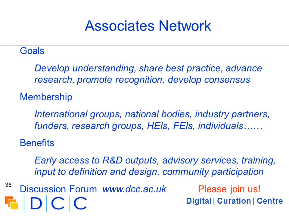 Digital | Curation | Centre 36 Associates Network Goals Develop understanding, share best practice, advance research, promote recognition, develop consensus Membership International groups, national bodies, industry partners, funders, research groups, HEIs, FEIs, individuals…… Benefits Early access to R&D outputs, advisory services, training, input to definition and design, community participation Discussion Forum www.dcc.ac.uk Please join us!