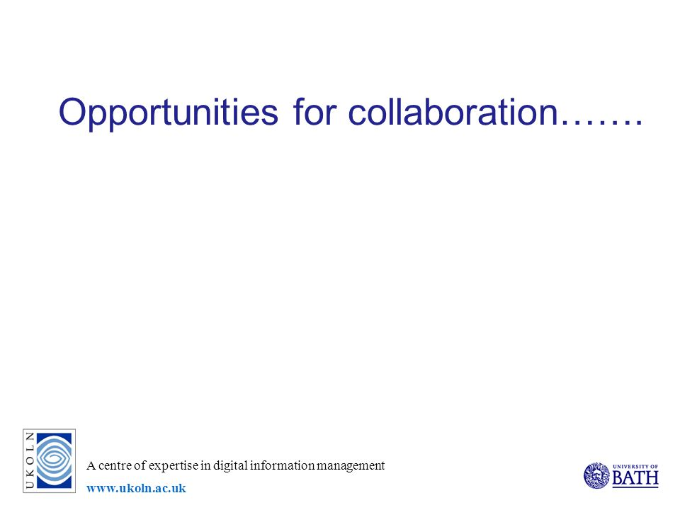 A centre of expertise in digital information management   Opportunities for collaboration…….