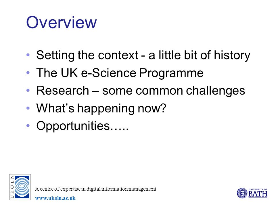 A centre of expertise in digital information management   Overview Setting the context - a little bit of history The UK e-Science Programme Research – some common challenges Whats happening now.