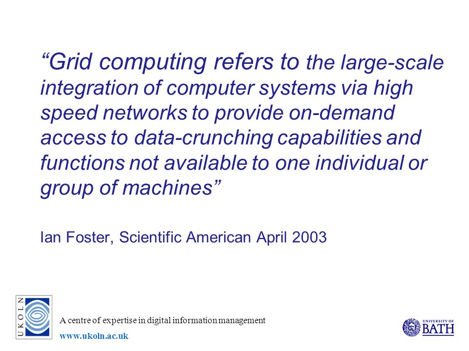 A centre of expertise in digital information management   Grid computing refers to the large-scale integration of computer systems via high speed networks to provide on-demand access to data-crunching capabilities and functions not available to one individual or group of machines Ian Foster, Scientific American April 2003