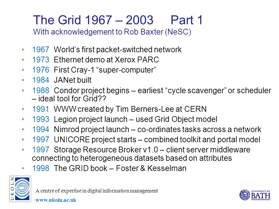 A centre of expertise in digital information management   The Grid 1967 – 2003 Part 1 With acknowledgement to Rob Baxter (NeSC) 1967 Worlds first packet-switched network 1973 Ethernet demo at Xerox PARC 1976 First Cray-1 super-computer 1984 JANet built 1988 Condor project begins – earliest cycle scavenger or scheduler – ideal tool for Grid .