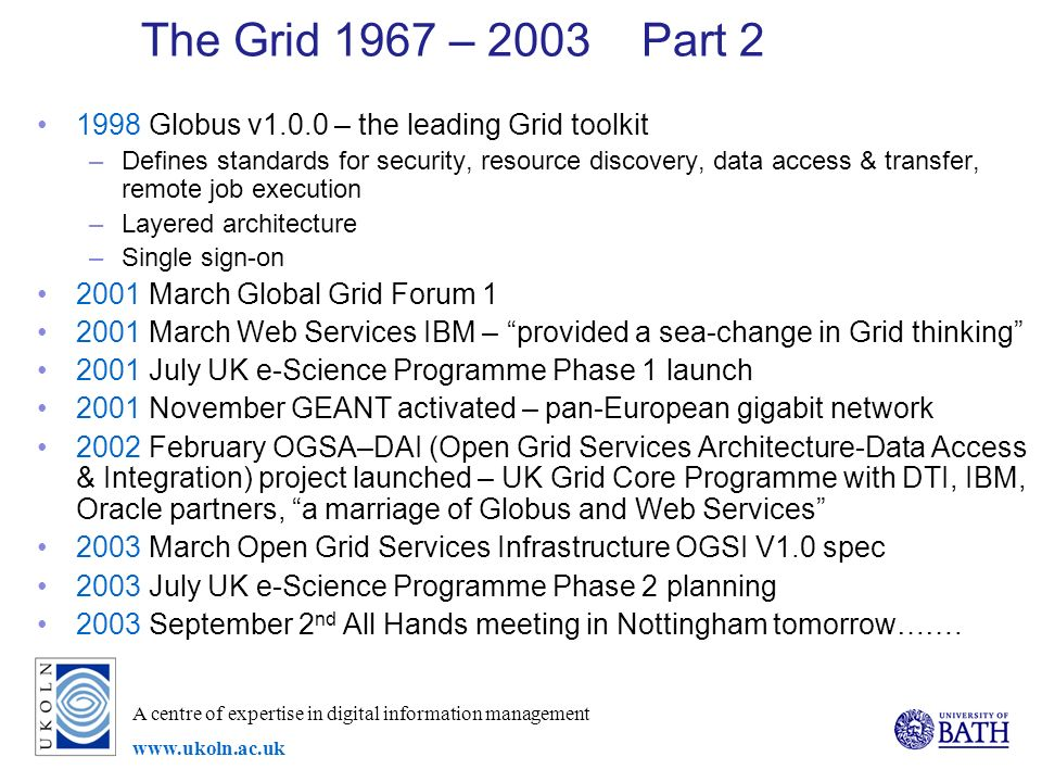 A centre of expertise in digital information management   The Grid 1967 – 2003 Part Globus v1.0.0 – the leading Grid toolkit –Defines standards for security, resource discovery, data access & transfer, remote job execution –Layered architecture –Single sign-on 2001 March Global Grid Forum March Web Services IBM – provided a sea-change in Grid thinking 2001 July UK e-Science Programme Phase 1 launch 2001 November GEANT activated – pan-European gigabit network 2002 February OGSA–DAI (Open Grid Services Architecture-Data Access & Integration) project launched – UK Grid Core Programme with DTI, IBM, Oracle partners, a marriage of Globus and Web Services 2003 March Open Grid Services Infrastructure OGSI V1.0 spec 2003 July UK e-Science Programme Phase 2 planning 2003 September 2 nd All Hands meeting in Nottingham tomorrow…….