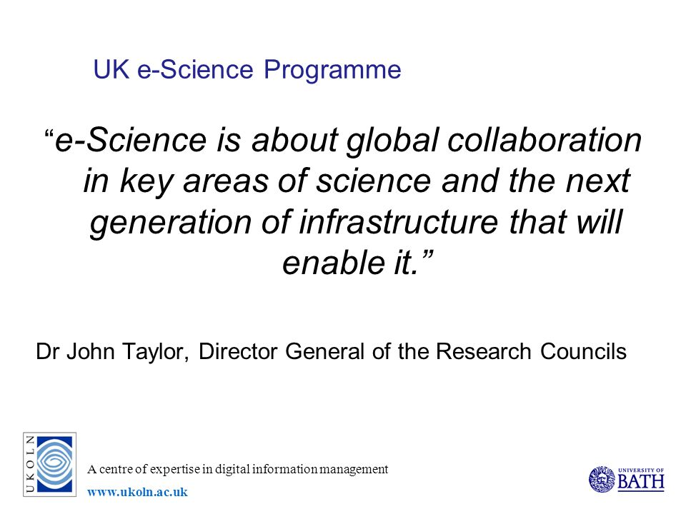 A centre of expertise in digital information management   UK e-Science Programme e-Science is about global collaboration in key areas of science and the next generation of infrastructure that will enable it.