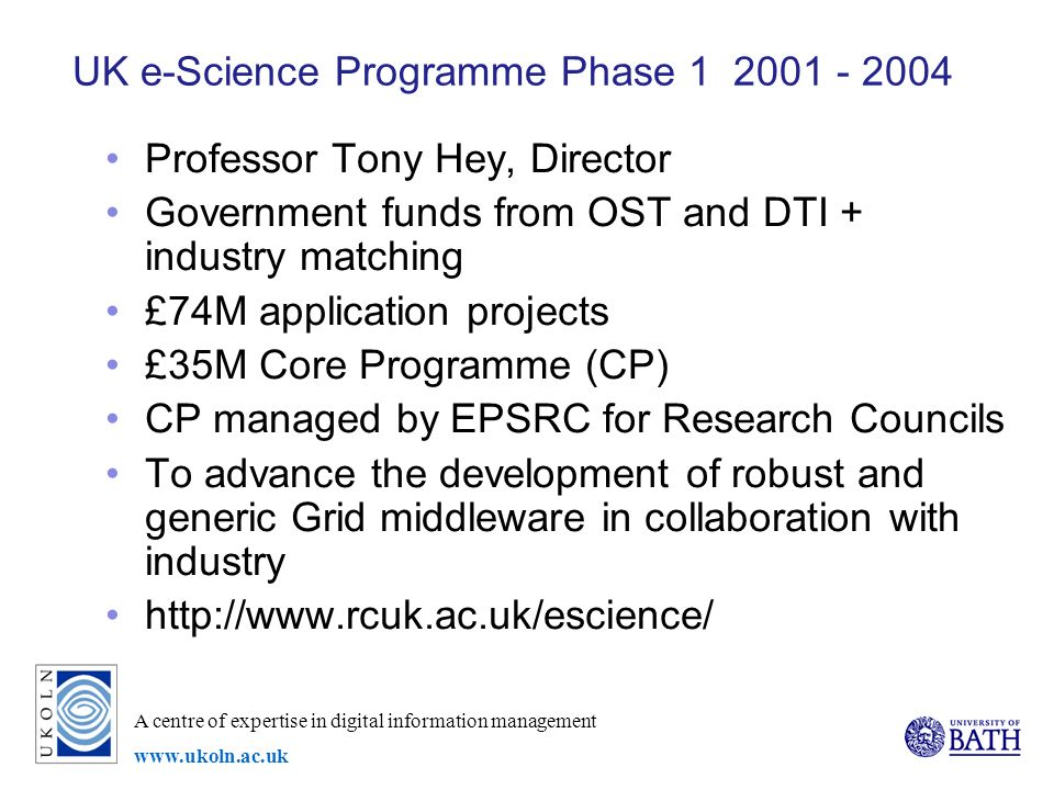 A centre of expertise in digital information management   UK e-Science Programme Phase Professor Tony Hey, Director Government funds from OST and DTI + industry matching £74M application projects £35M Core Programme (CP) CP managed by EPSRC for Research Councils To advance the development of robust and generic Grid middleware in collaboration with industry