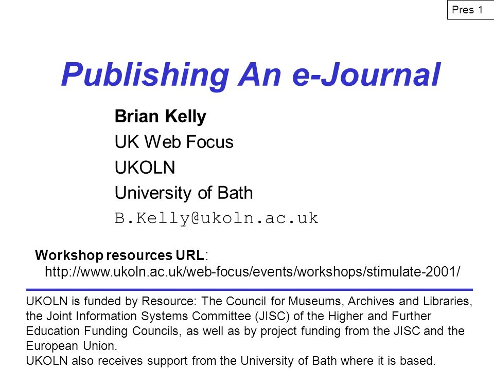 Publishing An e-Journal Brian Kelly UK Web Focus UKOLN University of Bath B.Kelly@ukoln.ac.uk UKOLN is funded by Resource: The Council for Museums, Archives and Libraries, the Joint Information Systems Committee (JISC) of the Higher and Further Education Funding Councils, as well as by project funding from the JISC and the European Union.
