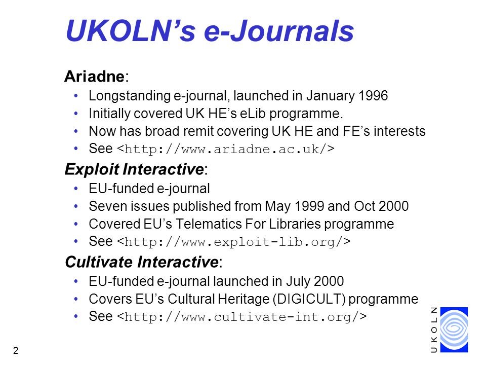 2 UKOLNs e-Journals Ariadne: Longstanding e-journal, launched in January 1996 Initially covered UK HEs eLib programme.