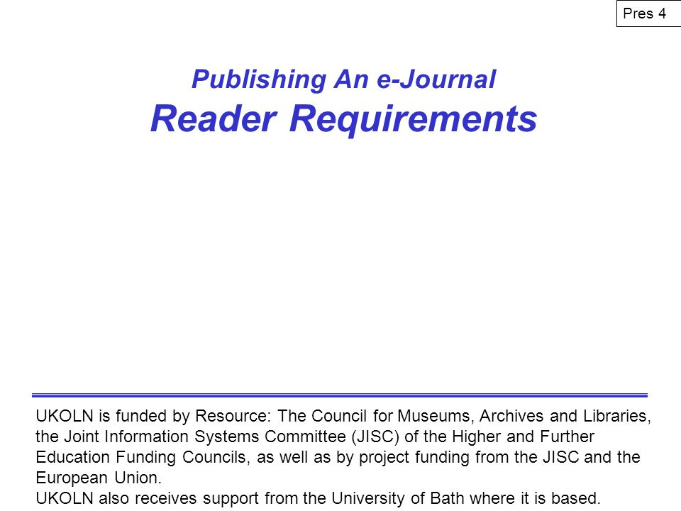 Publishing An e-Journal Reader Requirements UKOLN is funded by Resource: The Council for Museums, Archives and Libraries, the Joint Information System