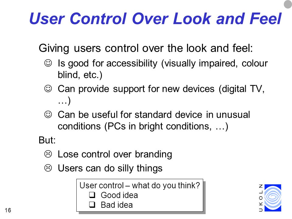 16 User Control Over Look and Feel Giving users control over the look and feel: Is good for accessibility (visually impaired, colour blind, etc.) Can provide support for new devices (digital TV, …) Can be useful for standard device in unusual conditions (PCs in bright conditions, …) But: Lose control over branding Users can do silly things User control – what do you think.