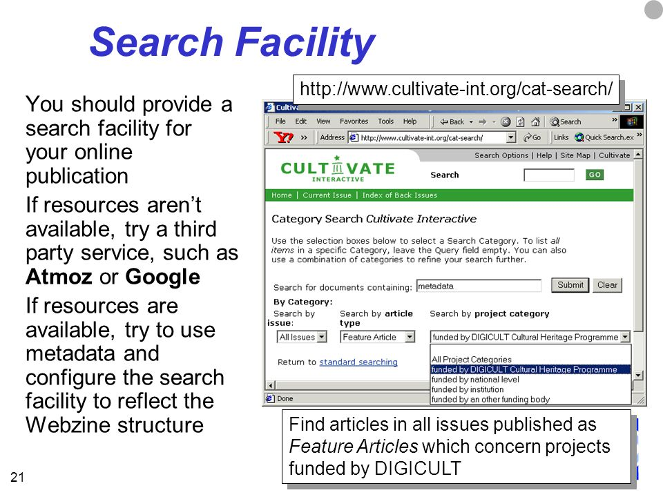 21 Search Facility You should provide a search facility for your online publication If resources arent available, try a third party service, such as Atmoz or Google If resources are available, try to use metadata and configure the search facility to reflect the Webzine structure http://www.cultivate-int.org/cat-search/ Find articles in all issues published as Feature Articles which concern projects funded by DIGICULT