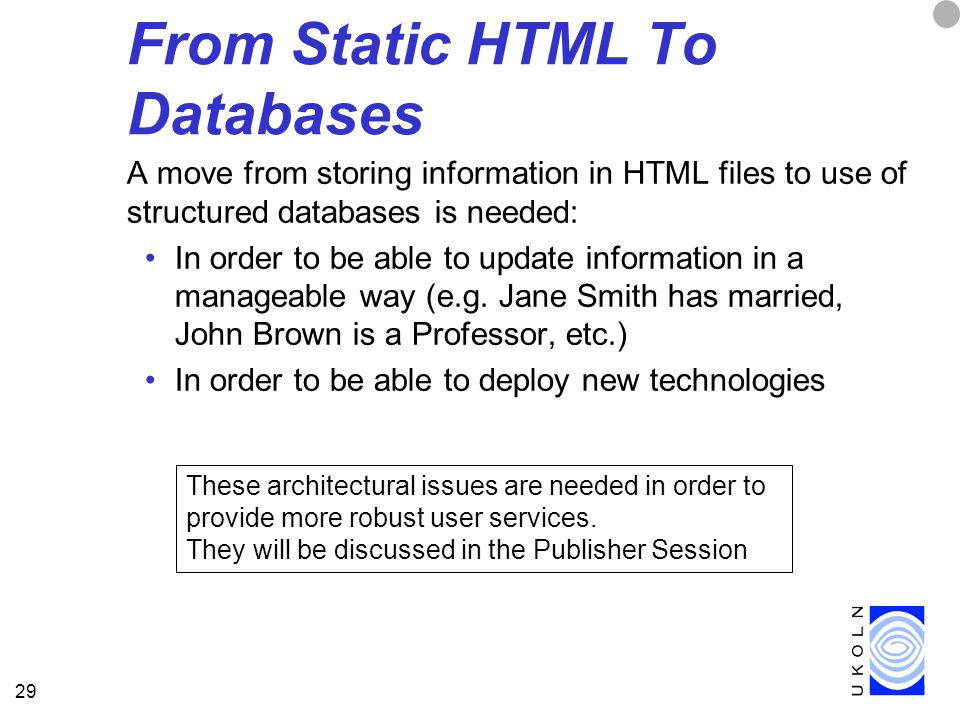 29 From Static HTML To Databases A move from storing information in HTML files to use of structured databases is needed: In order to be able to update