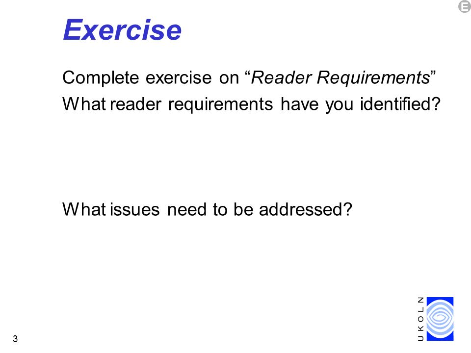 3 Exercise Complete exercise on Reader Requirements What reader requirements have you identified? What issues need to be addressed? E