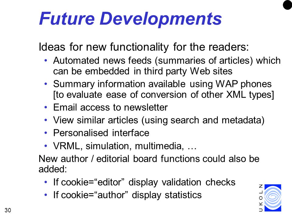 30 Future Developments Ideas for new functionality for the readers: Automated news feeds (summaries of articles) which can be embedded in third party Web sites Summary information available using WAP phones [to evaluate ease of conversion of other XML types] Email access to newsletter View similar articles (using search and metadata) Personalised interface VRML, simulation, multimedia, … New author / editorial board functions could also be added: If cookie=editor display validation checks If cookie=author display statistics