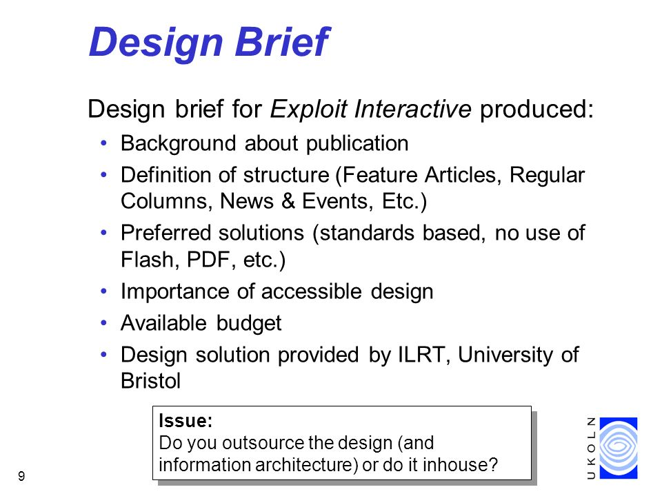 9 Design Brief Design brief for Exploit Interactive produced: Background about publication Definition of structure (Feature Articles, Regular Columns, News & Events, Etc.) Preferred solutions (standards based, no use of Flash, PDF, etc.) Importance of accessible design Available budget Design solution provided by ILRT, University of Bristol Issue: Do you outsource the design (and information architecture) or do it inhouse