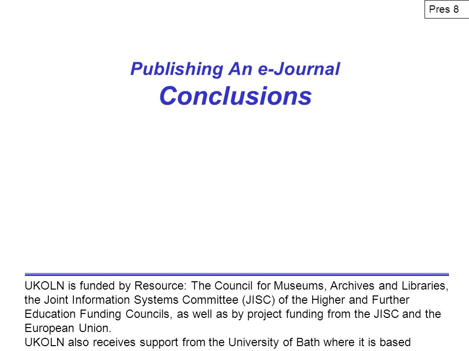 Publishing An e-Journal Conclusions UKOLN is funded by Resource: The Council for Museums, Archives and Libraries, the Joint Information Systems Committee (JISC) of the Higher and Further Education Funding Councils, as well as by project funding from the JISC and the European Union.
