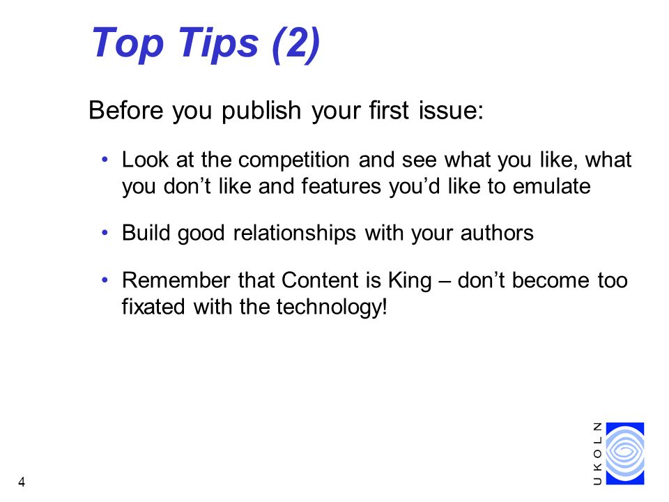 4 Top Tips (2) Before you publish your first issue: Look at the competition and see what you like, what you dont like and features youd like to emulate Build good relationships with your authors Remember that Content is King – dont become too fixated with the technology!