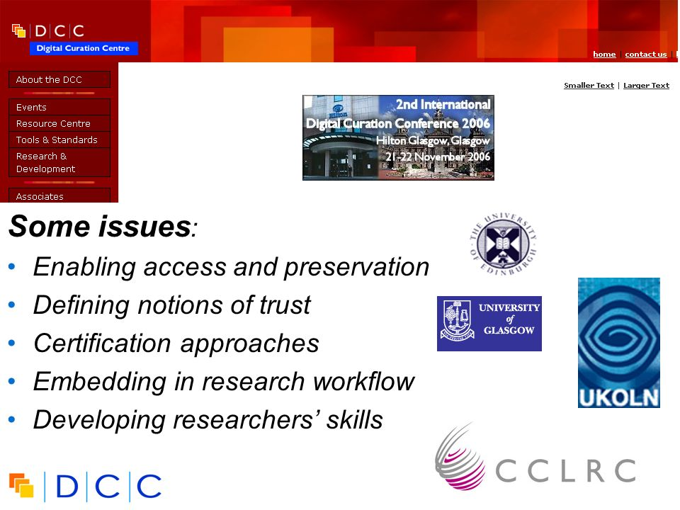 UK Digital Curation Centre Some issues : Enabling access and preservation Defining notions of trust Certification approaches Embedding in research workflow Developing researchers skills