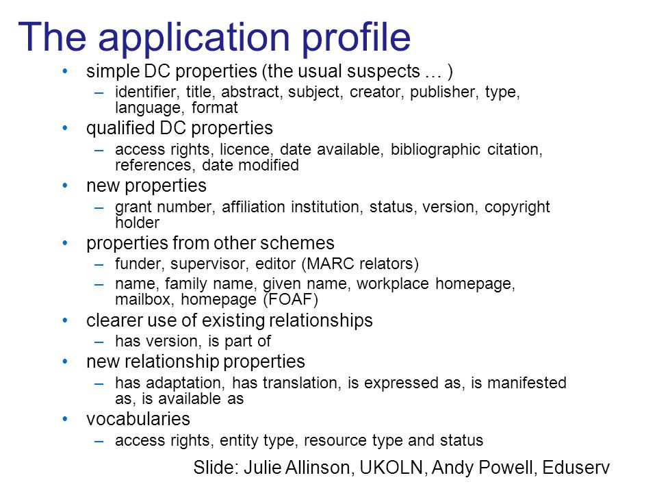 The application profile simple DC properties (the usual suspects … ) –identifier, title, abstract, subject, creator, publisher, type, language, format qualified DC properties –access rights, licence, date available, bibliographic citation, references, date modified new properties –grant number, affiliation institution, status, version, copyright holder properties from other schemes –funder, supervisor, editor (MARC relators) –name, family name, given name, workplace homepage, mailbox, homepage (FOAF) clearer use of existing relationships –has version, is part of new relationship properties –has adaptation, has translation, is expressed as, is manifested as, is available as vocabularies –access rights, entity type, resource type and status Slide: Julie Allinson, UKOLN, Andy Powell, Eduserv
