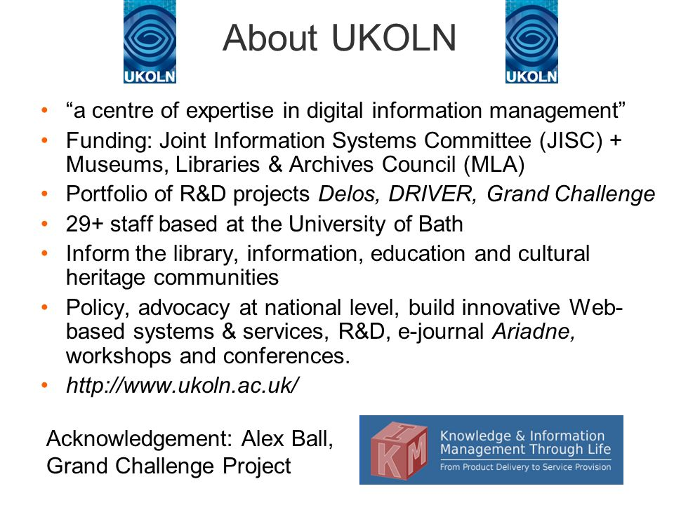 About UKOLN a centre of expertise in digital information management Funding: Joint Information Systems Committee (JISC) + Museums, Libraries & Archives Council (MLA) Portfolio of R&D projects Delos, DRIVER, Grand Challenge 29+ staff based at the University of Bath Inform the library, information, education and cultural heritage communities Policy, advocacy at national level, build innovative Web- based systems & services, R&D, e-journal Ariadne, workshops and conferences.