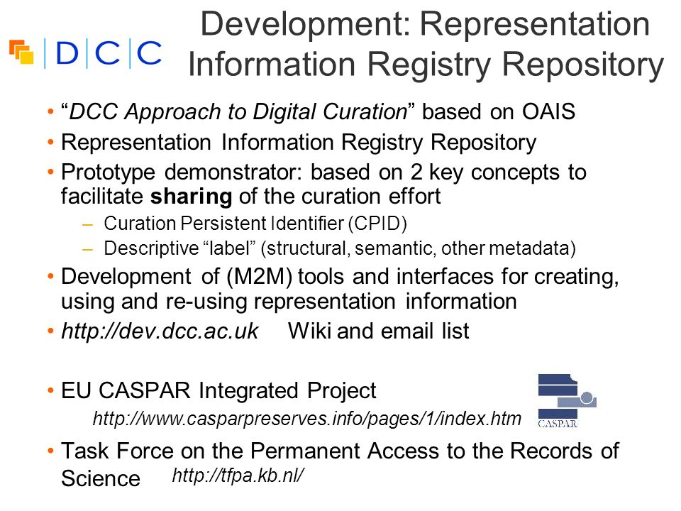 Development: Representation Information Registry Repository DCC Approach to Digital Curation based on OAIS Representation Information Registry Repository Prototype demonstrator: based on 2 key concepts to facilitate sharing of the curation effort –Curation Persistent Identifier (CPID) –Descriptive label (structural, semantic, other metadata) Development of (M2M) tools and interfaces for creating, using and re-using representation information http://dev.dcc.ac.uk Wiki and email list EU CASPAR Integrated Project Task Force on the Permanent Access to the Records of Science http://www.casparpreserves.info/pages/1/index.htm http://tfpa.kb.nl/