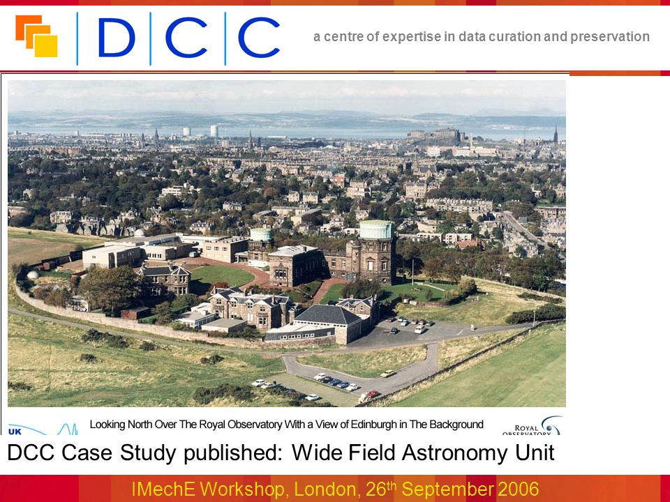a centre of expertise in data curation and preservation IMechE Workshop, London, 26 th September 2006 DCC Case Study published: Wide Field Astronomy Unit