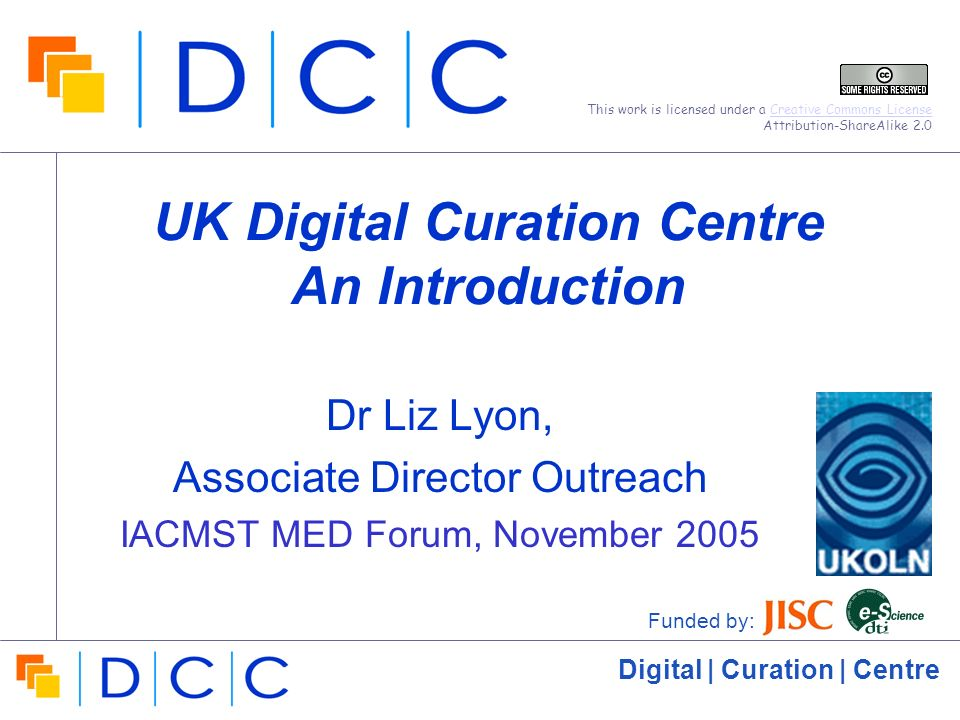 Digital | Curation | Centre UK Digital Curation Centre An Introduction Dr Liz Lyon, Associate Director Outreach IACMST MED Forum, November 2005 Funded by: This work is licensed under a Creative Commons License Attribution-ShareAlike 2.0Creative Commons License