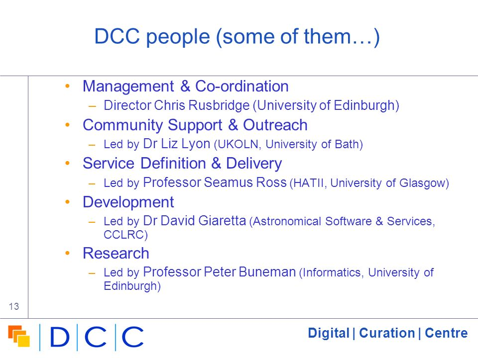 Digital | Curation | Centre 13 DCC people (some of them…) Management & Co-ordination –Director Chris Rusbridge (University of Edinburgh) Community Support & Outreach –Led by Dr Liz Lyon (UKOLN, University of Bath) Service Definition & Delivery –Led by Professor Seamus Ross (HATII, University of Glasgow) Development –Led by Dr David Giaretta (Astronomical Software & Services, CCLRC) Research –Led by Professor Peter Buneman (Informatics, University of Edinburgh)