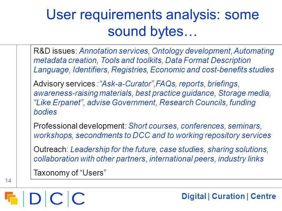 Digital | Curation | Centre 14 User requirements analysis: some sound bytes… R&D issues: Annotation services, Ontology development, Automating metadat