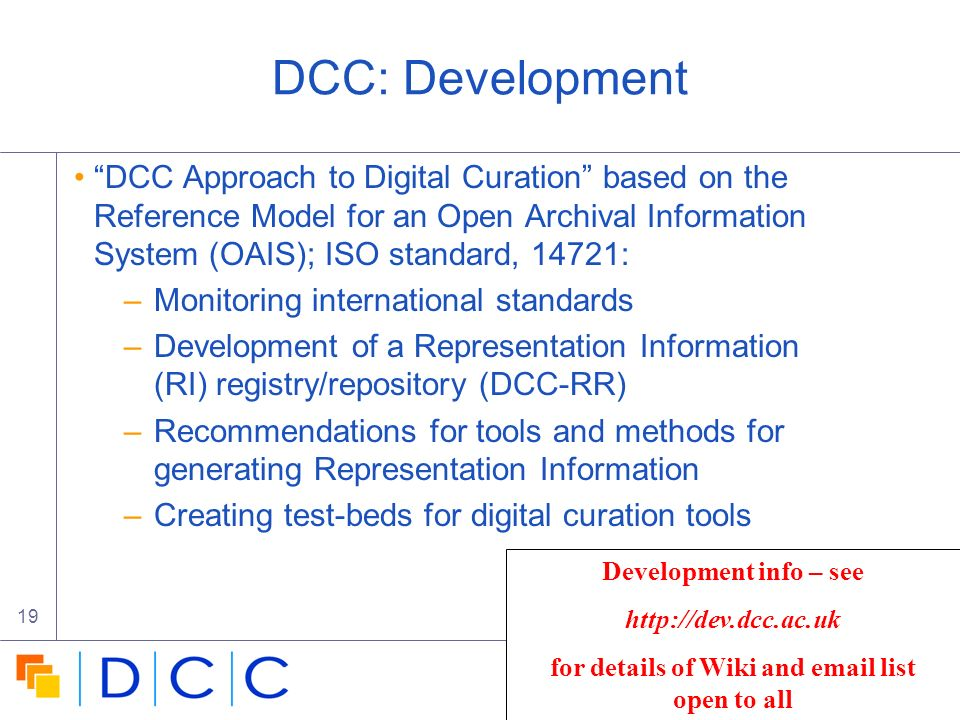 Digital | Curation | Centre 19 DCC: Development DCC Approach to Digital Curation based on the Reference Model for an Open Archival Information System (OAIS); ISO standard, 14721: –Monitoring international standards –Development of a Representation Information (RI) registry/repository (DCC-RR) –Recommendations for tools and methods for generating Representation Information –Creating test-beds for digital curation tools Development info – see   for details of Wiki and  list open to all