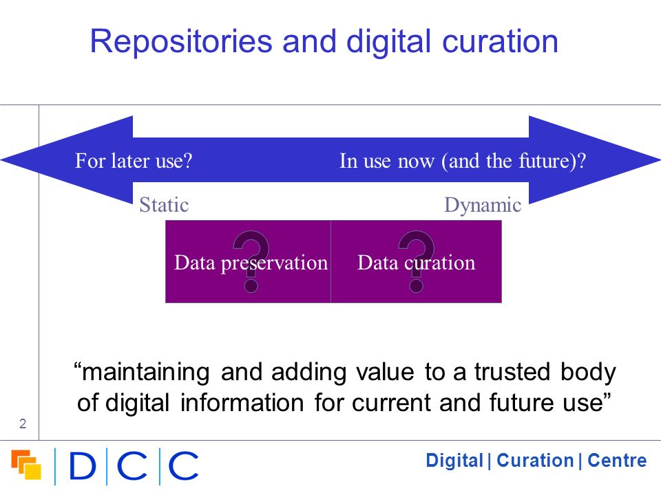 Digital | Curation | Centre 2 For later use? In use now (and the future)? Repositories and digital curation Data preservationData curation StaticDynam