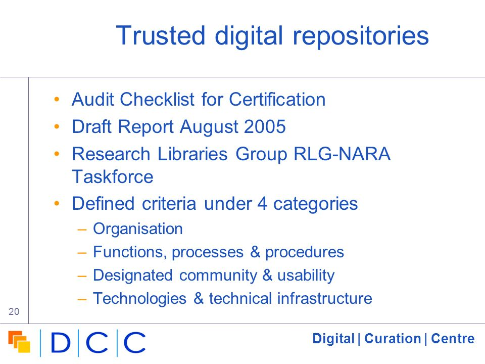 Digital | Curation | Centre 20 Trusted digital repositories Audit Checklist for Certification Draft Report August 2005 Research Libraries Group RLG-NARA Taskforce Defined criteria under 4 categories –Organisation –Functions, processes & procedures –Designated community & usability –Technologies & technical infrastructure