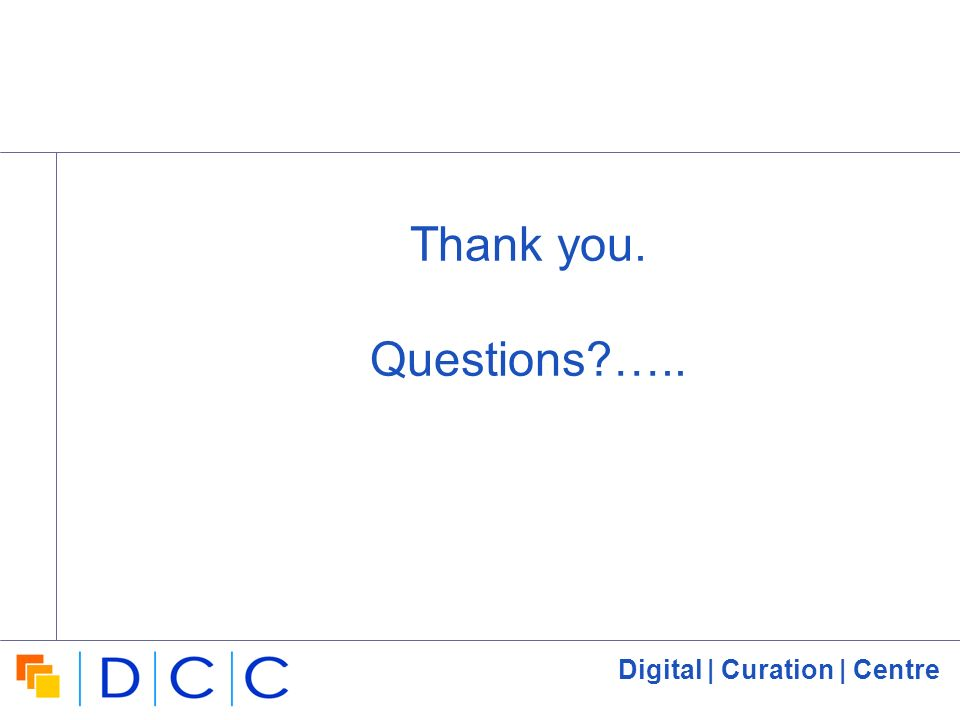 Digital | Curation | Centre Thank you. Questions?…..
