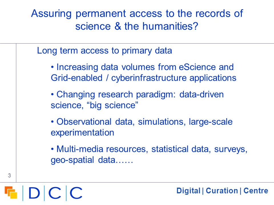 Digital | Curation | Centre 3 Assuring permanent access to the records of science & the humanities? Long term access to primary data Increasing data v
