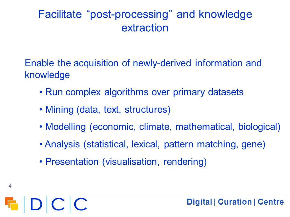 Digital | Curation | Centre 4 Facilitate post-processing and knowledge extraction Enable the acquisition of newly-derived information and knowledge Ru