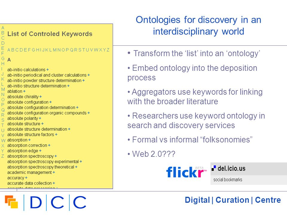 Digital | Curation | Centre 9 Ontologies for discovery in an interdisciplinary world Transform the list into an ontology Embed ontology into the deposition process Aggregators use keywords for linking with the broader literature Researchers use keyword ontology in search and discovery services Formal vs informal folksonomies Web 2.0