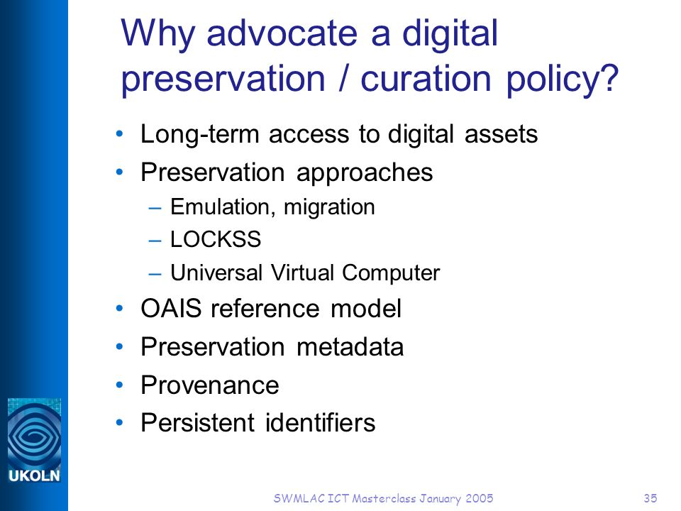 SWMLAC ICT Masterclass January 200535 Why advocate a digital preservation / curation policy? Long-term access to digital assets Preservation approache