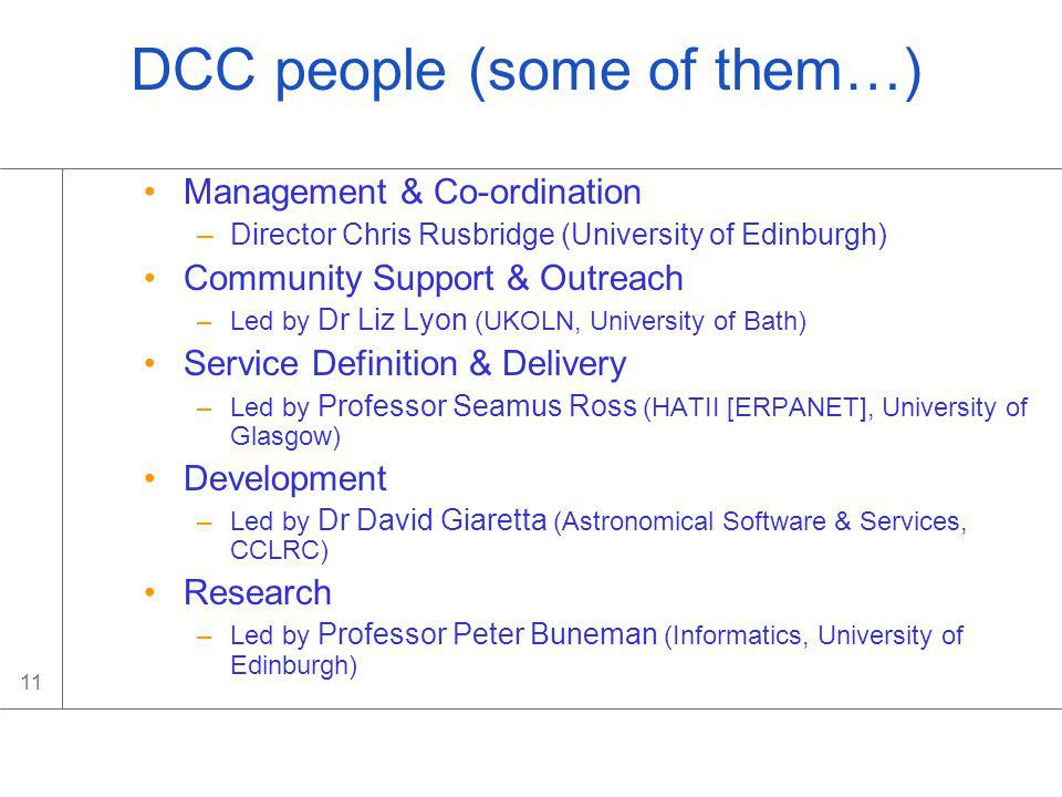 11 DCC people (some of them…) Management & Co-ordination –Director Chris Rusbridge (University of Edinburgh) Community Support & Outreach –Led by Dr Liz Lyon (UKOLN, University of Bath) Service Definition & Delivery –Led by Professor Seamus Ross (HATII [ERPANET], University of Glasgow) Development –Led by Dr David Giaretta (Astronomical Software & Services, CCLRC) Research –Led by Professor Peter Buneman (Informatics, University of Edinburgh)