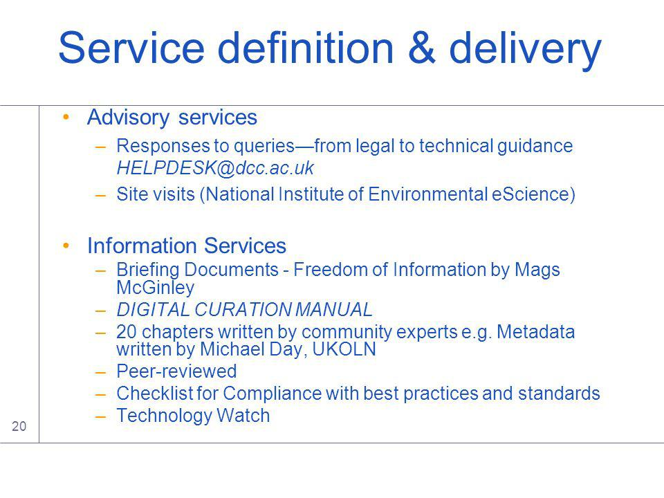 20 Service definition & delivery Advisory services –Responses to queriesfrom legal to technical guidance HELPDESK@dcc.ac.uk –Site visits (National Institute of Environmental eScience) Information Services –Briefing Documents - Freedom of Information by Mags McGinley –DIGITAL CURATION MANUAL –20 chapters written by community experts e.g.