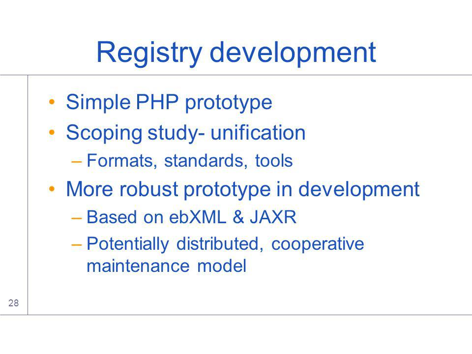 28 Registry development Simple PHP prototype Scoping study- unification –Formats, standards, tools More robust prototype in development –Based on ebXML & JAXR –Potentially distributed, cooperative maintenance model
