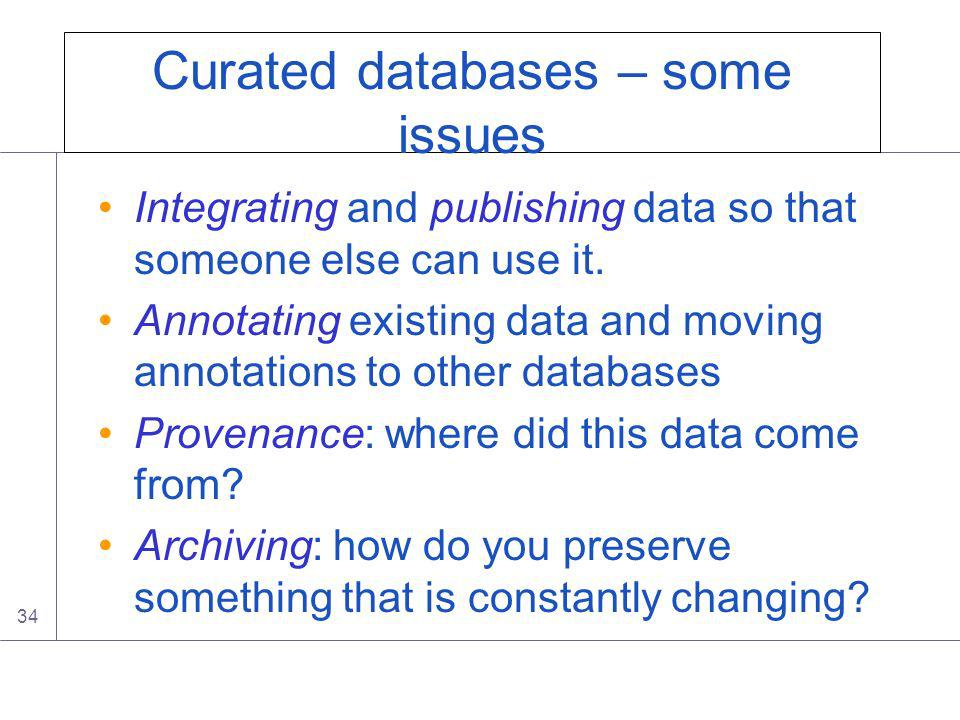 34 Curated databases – some issues Integrating and publishing data so that someone else can use it.
