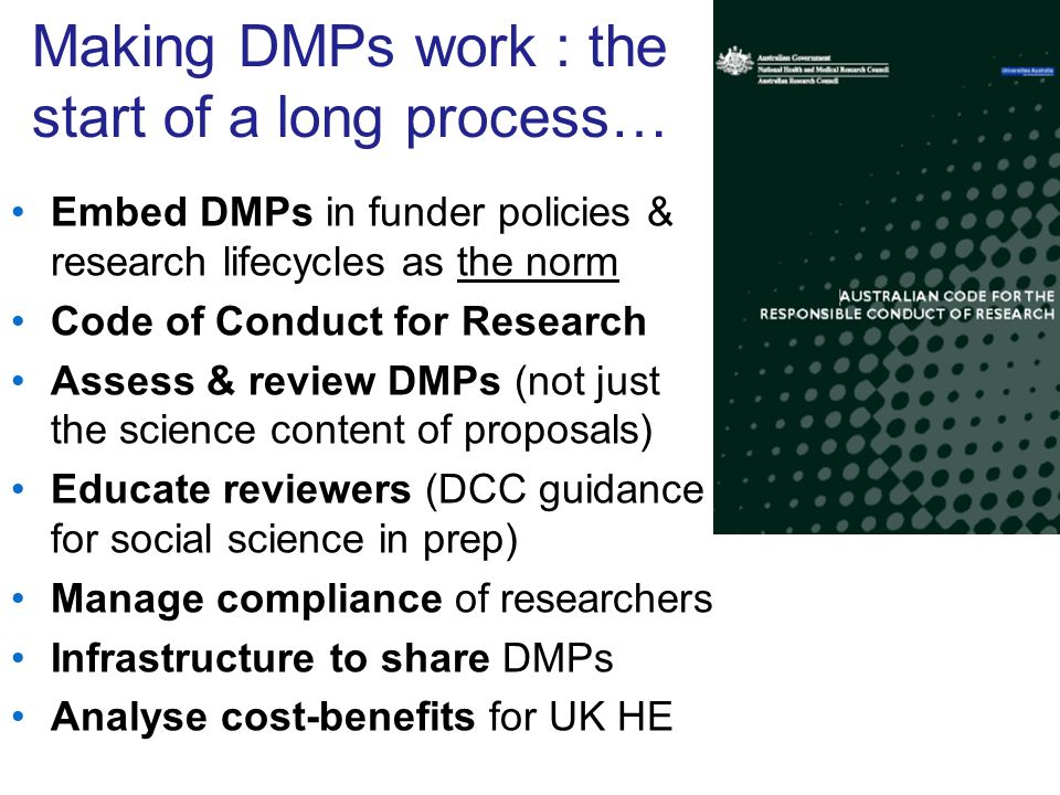 Making DMPs work : the start of a long process… Embed DMPs in funder policies & research lifecycles as the norm Code of Conduct for Research Assess & review DMPs (not just the science content of proposals) Educate reviewers (DCC guidance for social science in prep) Manage compliance of researchers Infrastructure to share DMPs Analyse cost-benefits for UK HE